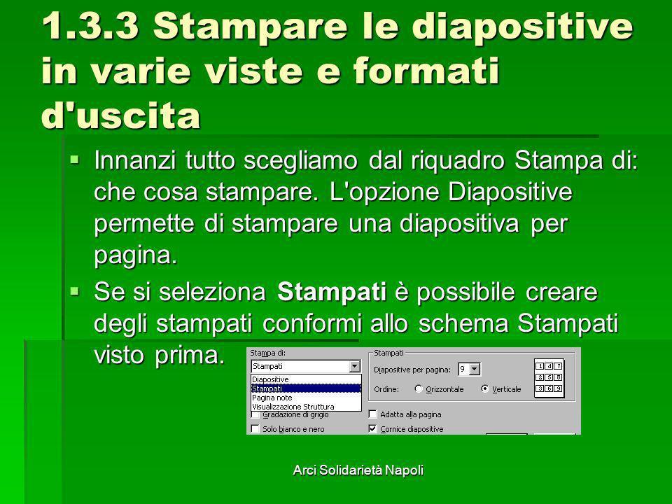 Arci Solidarietà Napoli 1.3.3 Stampare le diapositive in varie viste e formati d'uscita Innanzi tutto scegliamo dal riquadro Stampa di: che cosa stamp
