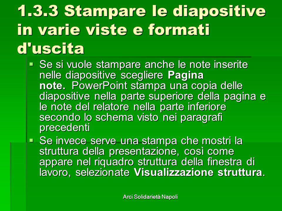 Arci Solidarietà Napoli 1.3.3 Stampare le diapositive in varie viste e formati d'uscita Se si vuole stampare anche le note inserite nelle diapositive