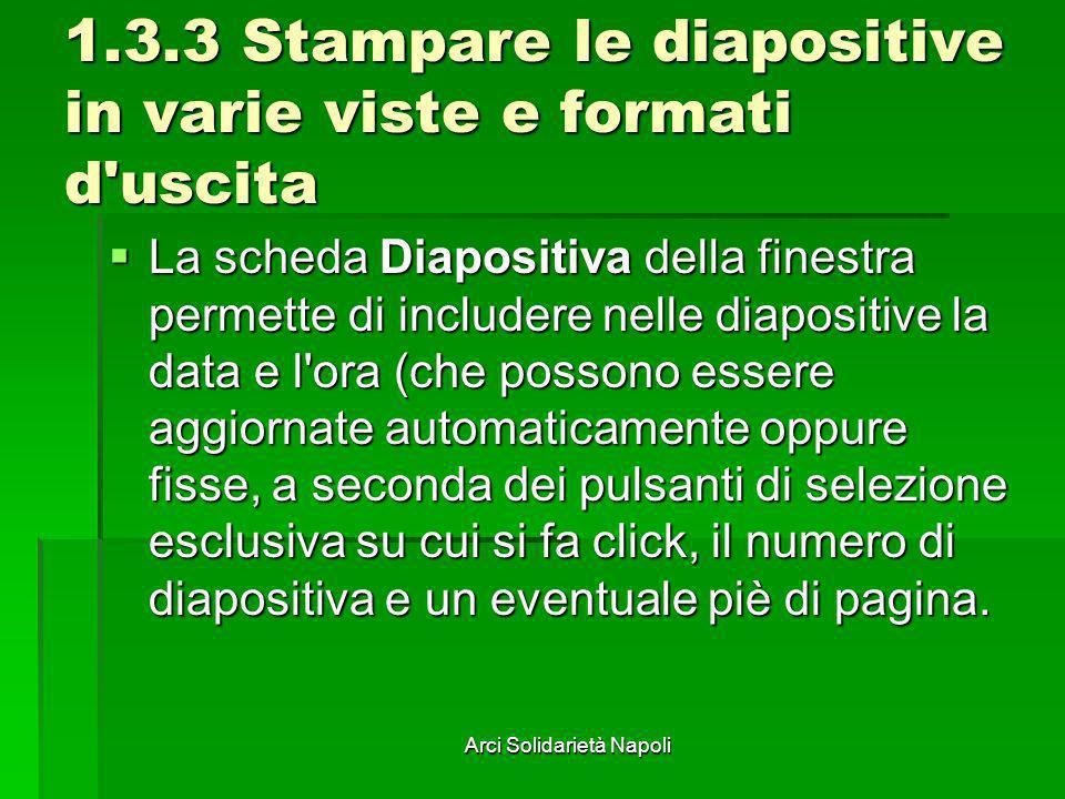 Arci Solidarietà Napoli 1.3.3 Stampare le diapositive in varie viste e formati d'uscita La scheda Diapositiva della finestra permette di includere nel