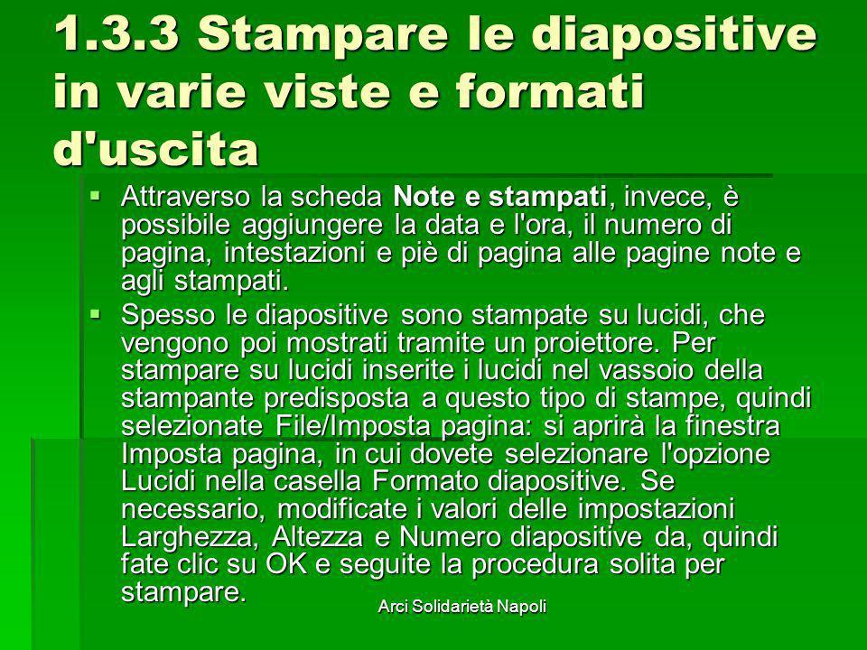Arci Solidarietà Napoli 1.3.3 Stampare le diapositive in varie viste e formati d'uscita Attraverso la scheda Note e stampati, invece, è possibile aggi