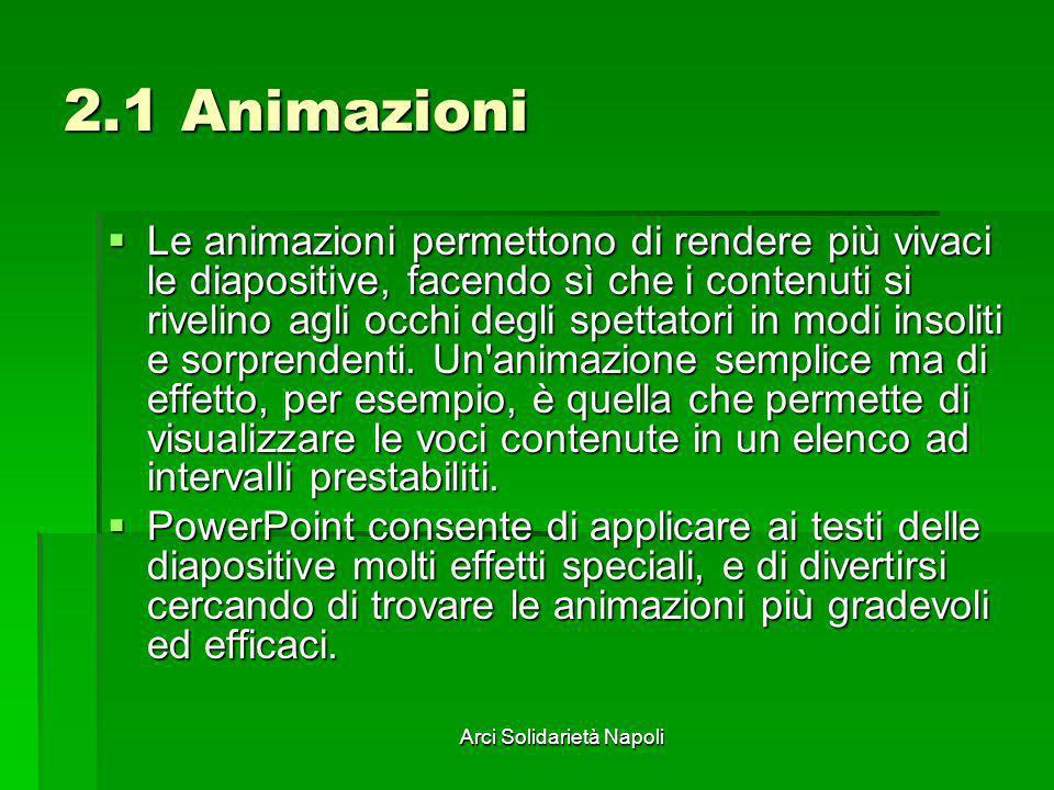 Arci Solidarietà Napoli 2.1 Animazioni Le animazioni permettono di rendere più vivaci le diapositive, facendo sì che i contenuti si rivelino agli occh