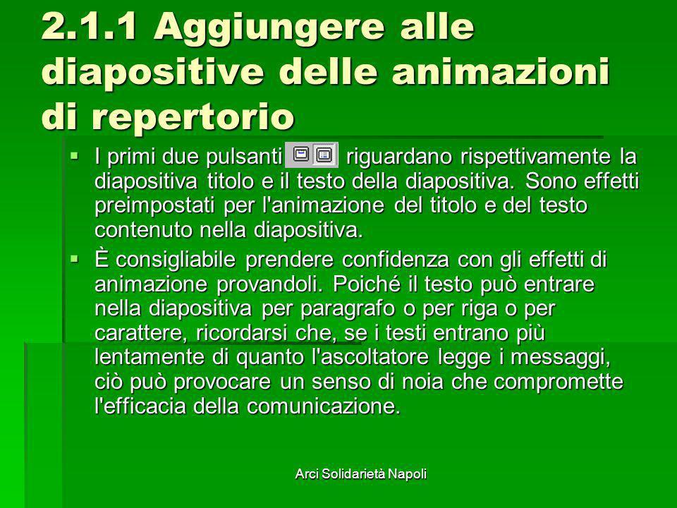 Arci Solidarietà Napoli 2.1.1 Aggiungere alle diapositive delle animazioni di repertorio I primi due pulsanti riguardano rispettivamente la diapositiv