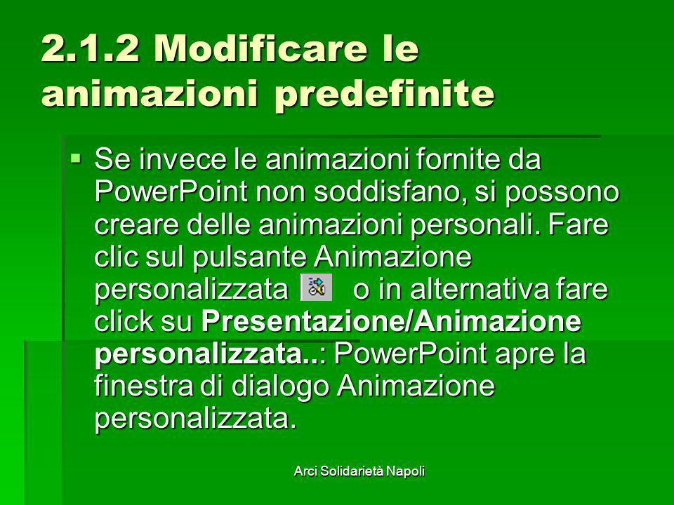 Arci Solidarietà Napoli 2.1.2 Modificare le animazioni predefinite Se invece le animazioni fornite da PowerPoint non soddisfano, si possono creare del