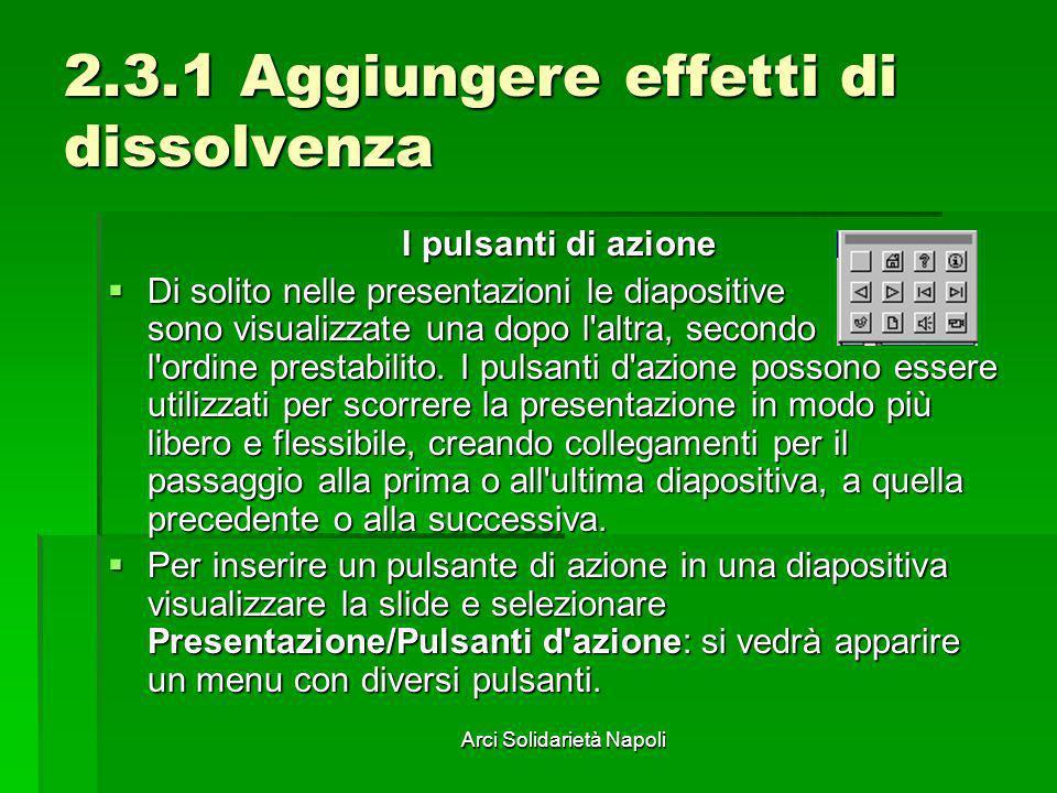 Arci Solidarietà Napoli 2.3.1 Aggiungere effetti di dissolvenza I pulsanti di azione Di solito nelle presentazioni le diapositive sono visualizzate un