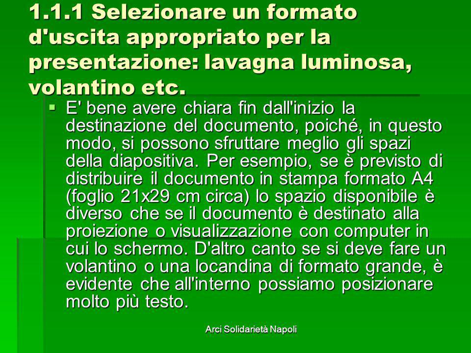 Arci Solidarietà Napoli 1.1.1 Selezionare un formato d'uscita appropriato per la presentazione: lavagna luminosa, volantino etc. E' bene avere chiara