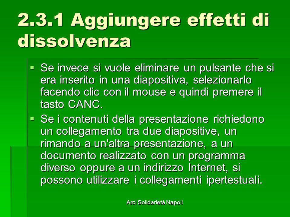 Arci Solidarietà Napoli 2.3.1 Aggiungere effetti di dissolvenza Se invece si vuole eliminare un pulsante che si era inserito in una diapositiva, selez
