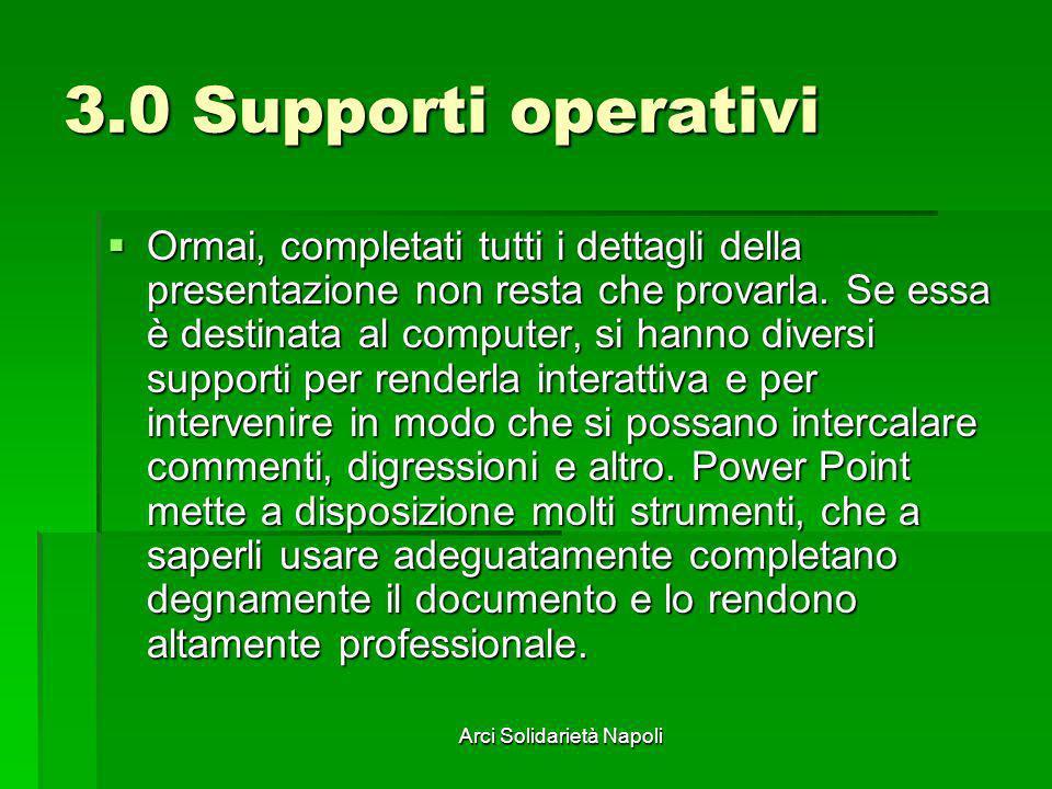 Arci Solidarietà Napoli 3.0 Supporti operativi Ormai, completati tutti i dettagli della presentazione non resta che provarla. Se essa è destinata al c