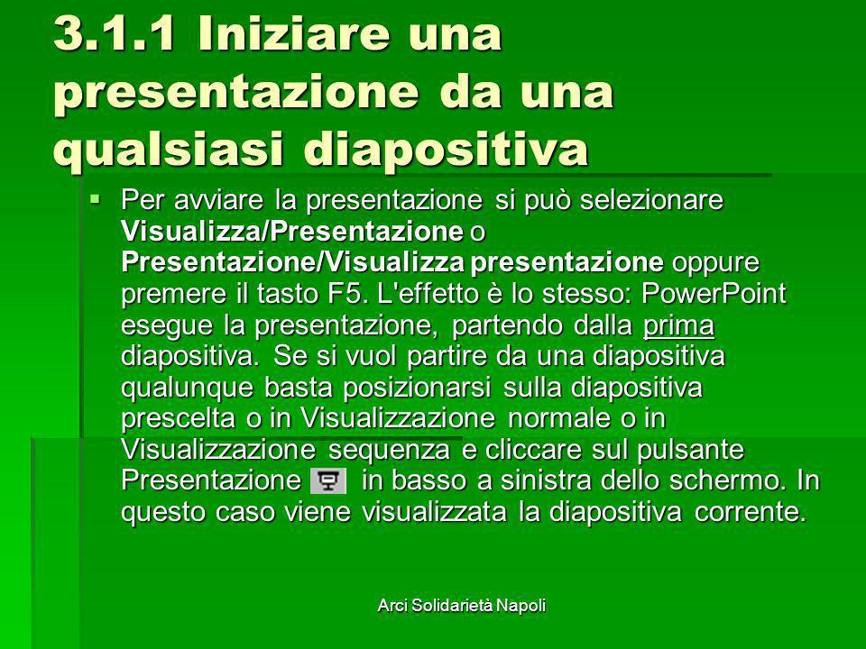 Arci Solidarietà Napoli 3.1.1 Iniziare una presentazione da una qualsiasi diapositiva Per avviare la presentazione si può selezionare Visualizza/Prese
