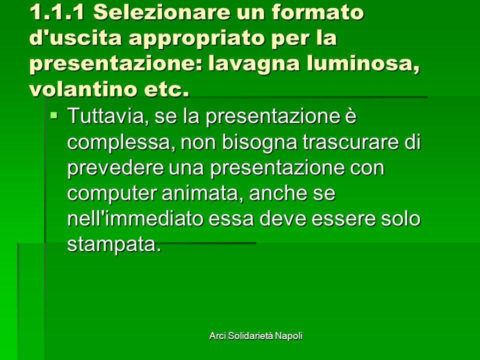 Arci Solidarietà Napoli 1.1.1 Selezionare un formato d'uscita appropriato per la presentazione: lavagna luminosa, volantino etc. Tuttavia, se la prese
