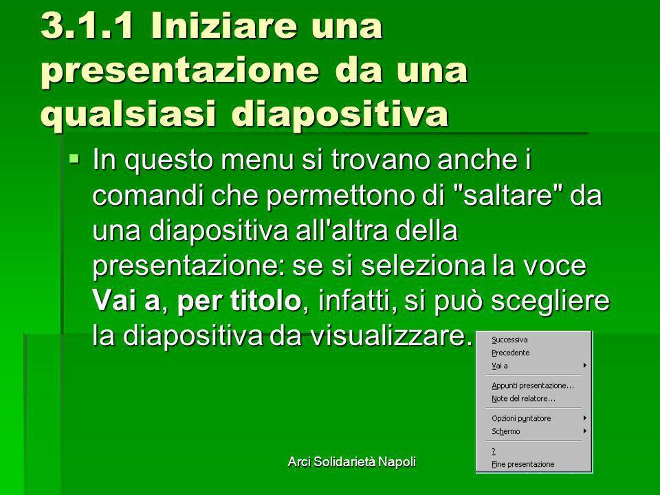 Arci Solidarietà Napoli 3.1.1 Iniziare una presentazione da una qualsiasi diapositiva In questo menu si trovano anche i comandi che permettono di