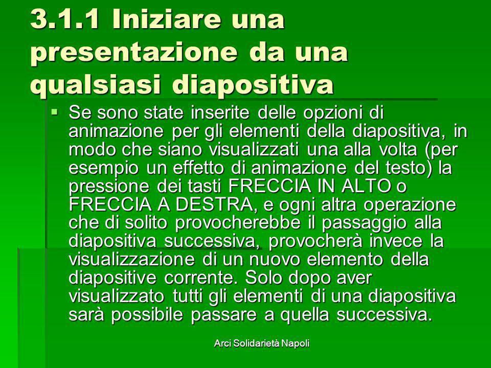 Arci Solidarietà Napoli 3.1.1 Iniziare una presentazione da una qualsiasi diapositiva Se sono state inserite delle opzioni di animazione per gli eleme