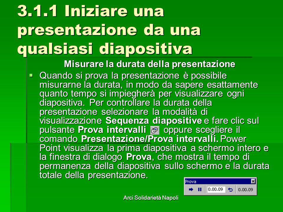 Arci Solidarietà Napoli 3.1.1 Iniziare una presentazione da una qualsiasi diapositiva Misurare la durata della presentazione Quando si prova la presen