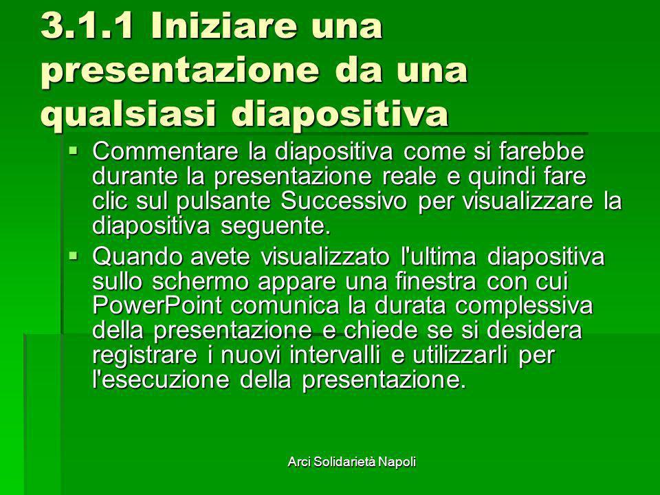 Arci Solidarietà Napoli 3.1.1 Iniziare una presentazione da una qualsiasi diapositiva Commentare la diapositiva come si farebbe durante la presentazio