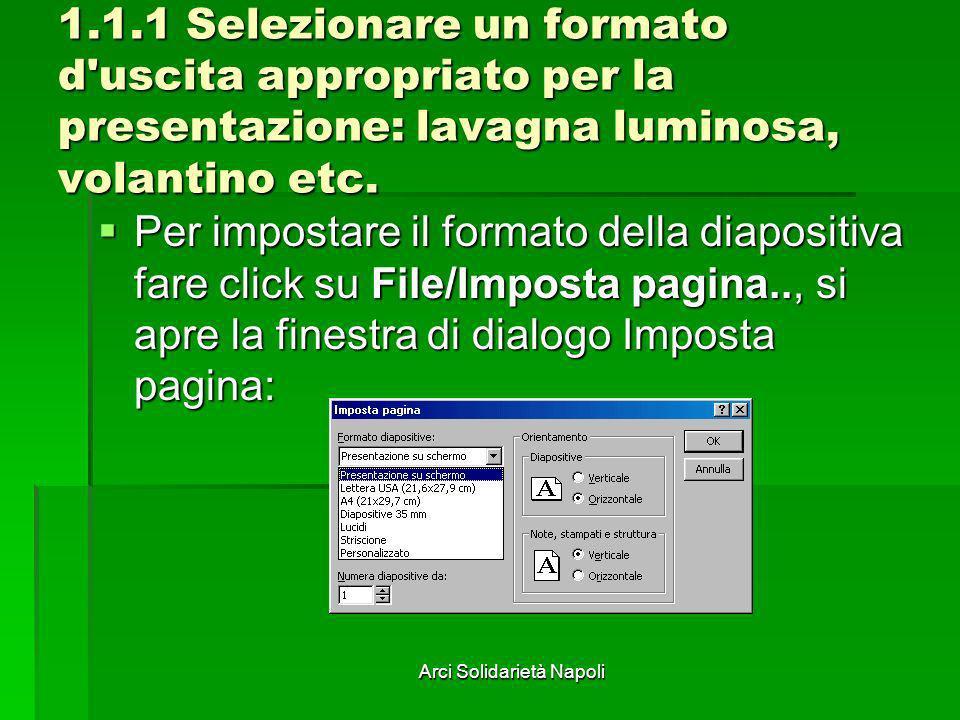 Arci Solidarietà Napoli 1.1.1 Selezionare un formato d'uscita appropriato per la presentazione: lavagna luminosa, volantino etc. Per impostare il form