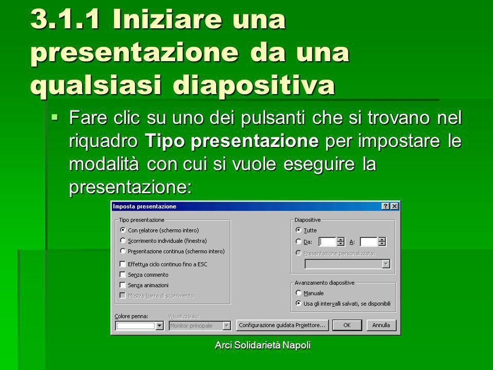 Arci Solidarietà Napoli 3.1.1 Iniziare una presentazione da una qualsiasi diapositiva Fare clic su uno dei pulsanti che si trovano nel riquadro Tipo p