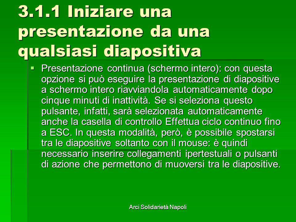 Arci Solidarietà Napoli 3.1.1 Iniziare una presentazione da una qualsiasi diapositiva Presentazione continua (schermo intero): con questa opzione si p