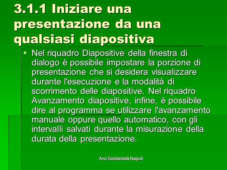 Arci Solidarietà Napoli 3.1.1 Iniziare una presentazione da una qualsiasi diapositiva Nel riquadro Diapositive della finestra di dialogo è possibile i