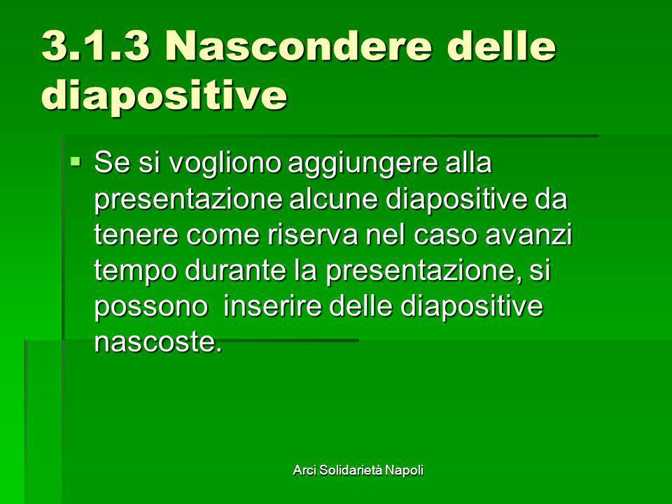Arci Solidarietà Napoli 3.1.3 Nascondere delle diapositive Se si vogliono aggiungere alla presentazione alcune diapositive da tenere come riserva nel