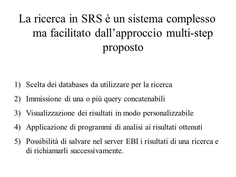 La ricerca in SRS è un sistema complesso ma facilitato dallapproccio multi-step proposto 1)Scelta dei databases da utilizzare per la ricerca 2)Immissi