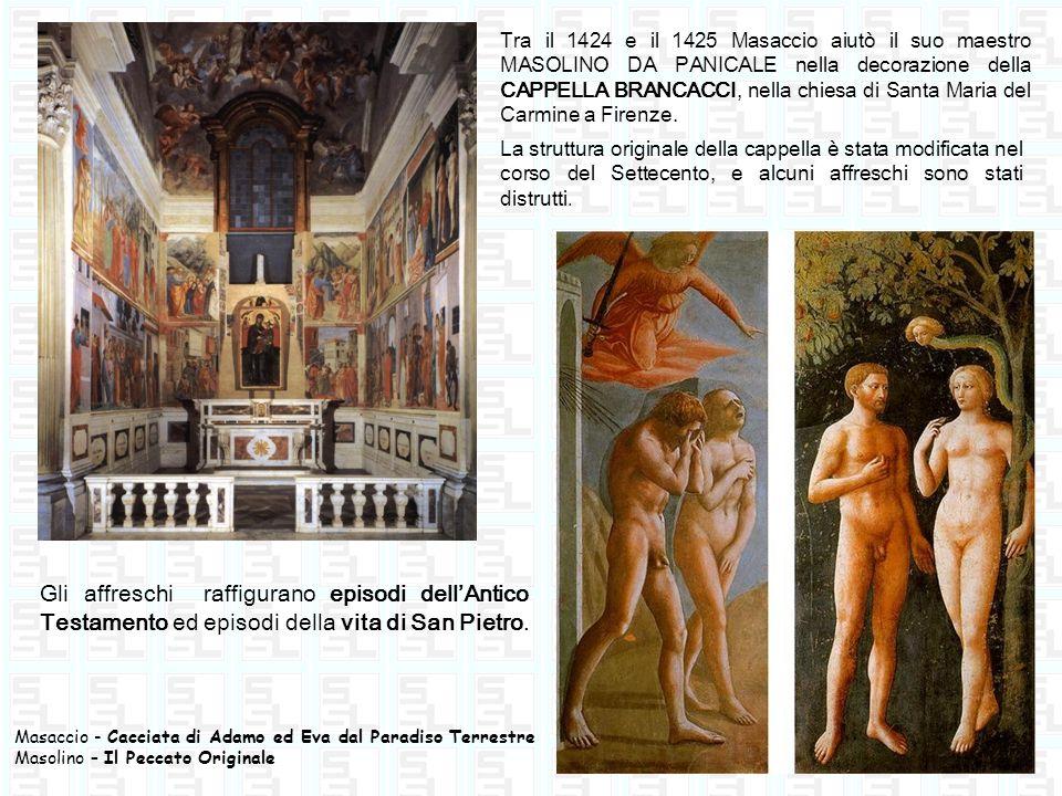 Tra il 1424 e il 1425 Masaccio aiutò il suo maestro MASOLINO DA PANICALE nella decorazione della CAPPELLA BRANCACCI, nella chiesa di Santa Maria del C