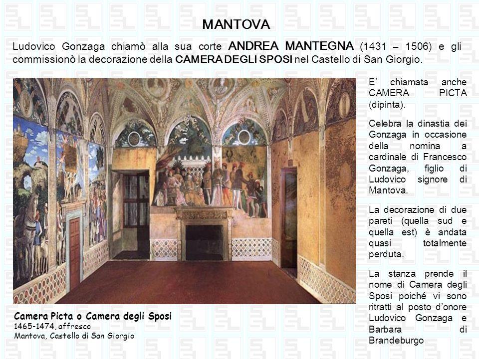 MANTOVA Ludovico Gonzaga chiamò alla sua corte ANDREA MANTEGNA (1431 – 1506) e gli commissionò la decorazione della CAMERA DEGLI SPOSI nel Castello di