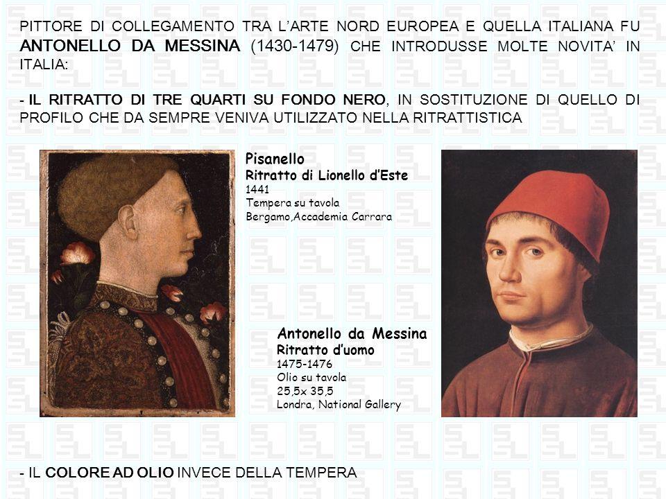 PITTORE DI COLLEGAMENTO TRA LARTE NORD EUROPEA E QUELLA ITALIANA FU ANTONELLO DA MESSINA (1430-1479) CHE INTRODUSSE MOLTE NOVITA IN ITALIA: - IL RITRA