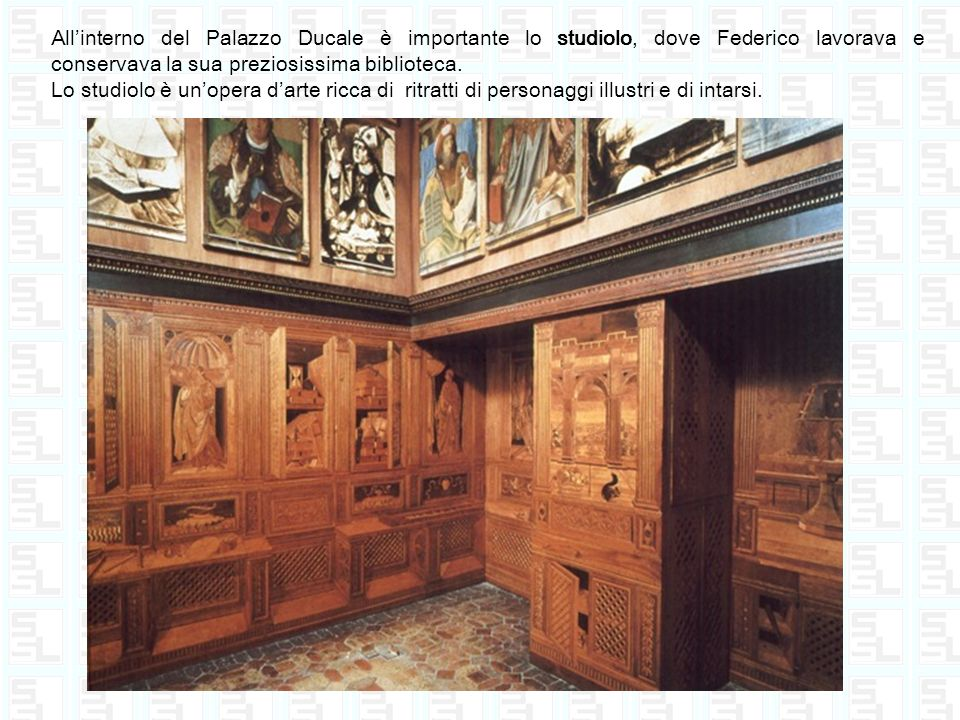 Allinterno del Palazzo Ducale è importante lo studiolo, dove Federico lavorava e conservava la sua preziosissima biblioteca. Lo studiolo è unopera dar