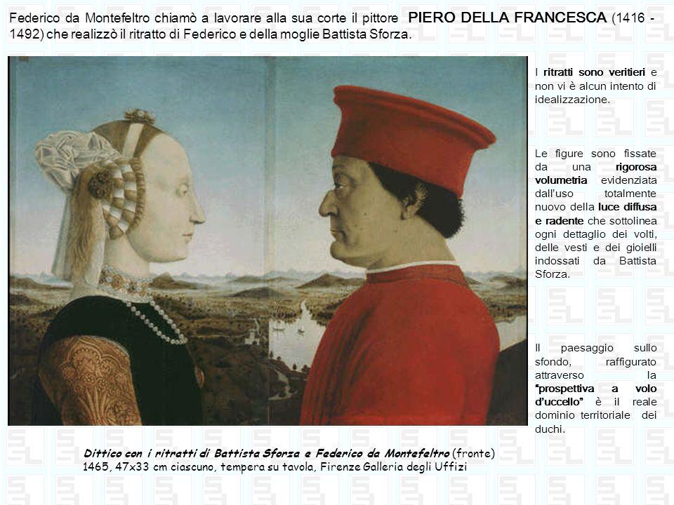 Federico da Montefeltro chiamò a lavorare alla sua corte il pittore PIERO DELLA FRANCESCA (1416 - 1492) che realizzò il ritratto di Federico e della m