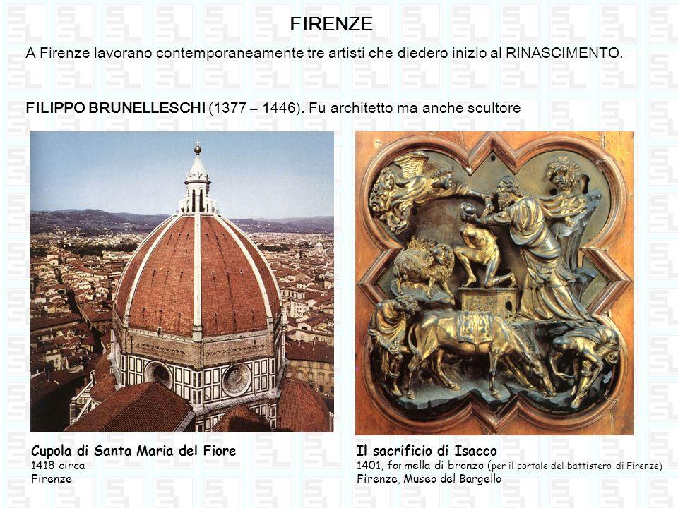 FIRENZE A Firenze lavorano contemporaneamente tre artisti che diedero inizio al RINASCIMENTO. FILIPPO BRUNELLESCHI (1377 – 1446). Fu architetto ma anc