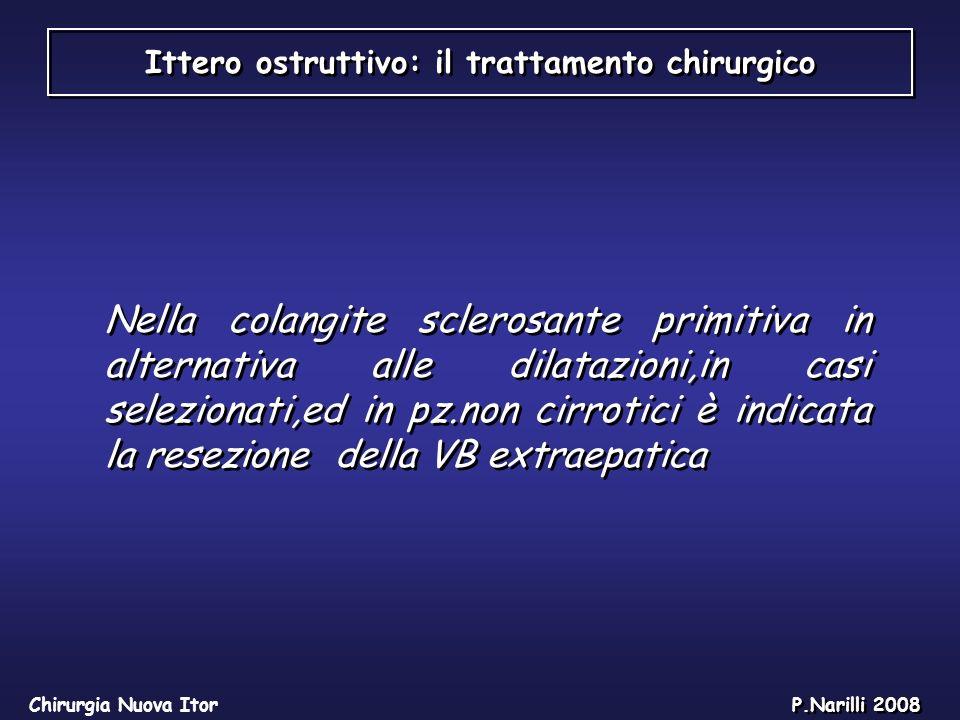 Ittero ostruttivo: il trattamento chirurgico Chirurgia Nuova Itor P.Narilli 2008 Nella colangite sclerosante primitiva in alternativa alle dilatazioni