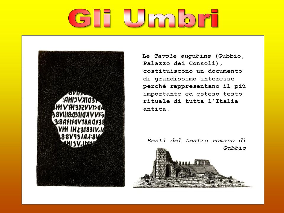 Le Tavole eugubine (Gubbio, Palazzo dei Consoli), costituiscono un documento di grandissimo interesse perché rappresentano il più importante ed esteso testo rituale di tutta lItalia antica.