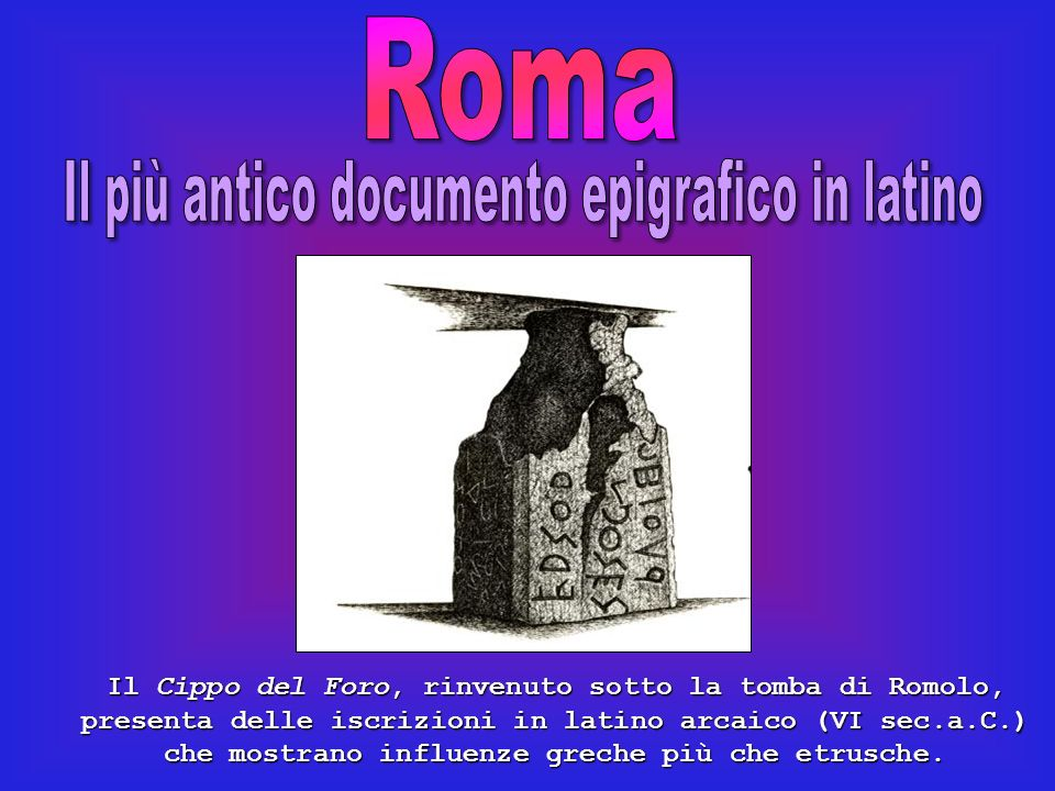 Il Cippo del Foro, rinvenuto sotto la tomba di Romolo, presenta delle iscrizioni in latino arcaico (VI sec.a.C.) che mostrano influenze greche più che etrusche.