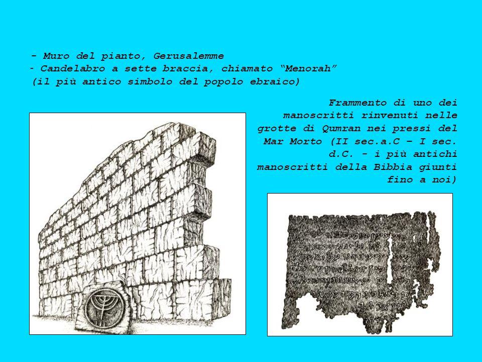 - Muro del pianto, Gerusalemme - - Candelabro a sette braccia, chiamato Menorah (il più antico simbolo del popolo ebraico) Frammento di uno dei manoscritti rinvenuti nelle grotte di Qumran nei pressi del Mar Morto (II sec.a.C – I sec.