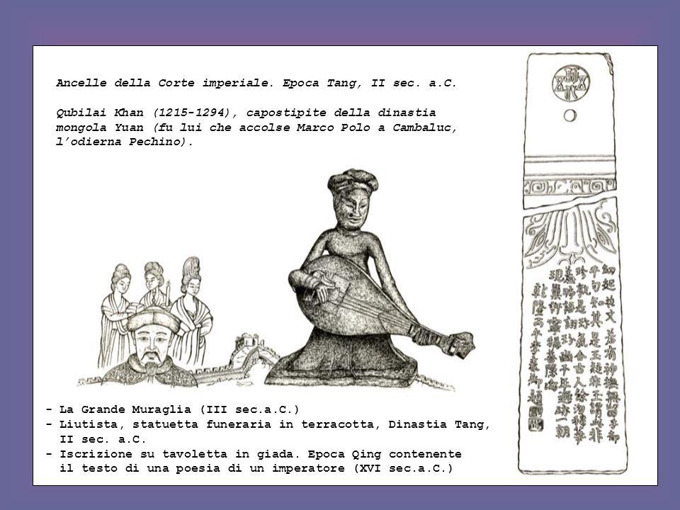 Ancelle della Corte imperiale. Epoca Tang, II sec. a.C. Qubilai Khan (1215-1294), capostipite della dinastia mongola Yuan (fu lui che accolse Marco Po