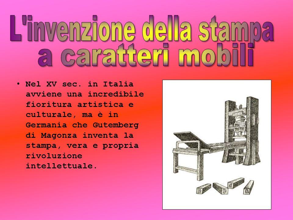 Nel XV sec. in Italia avviene una incredibile fioritura artistica e culturale, ma è in Germania che Gutemberg di Magonza inventa la stampa, vera e pro