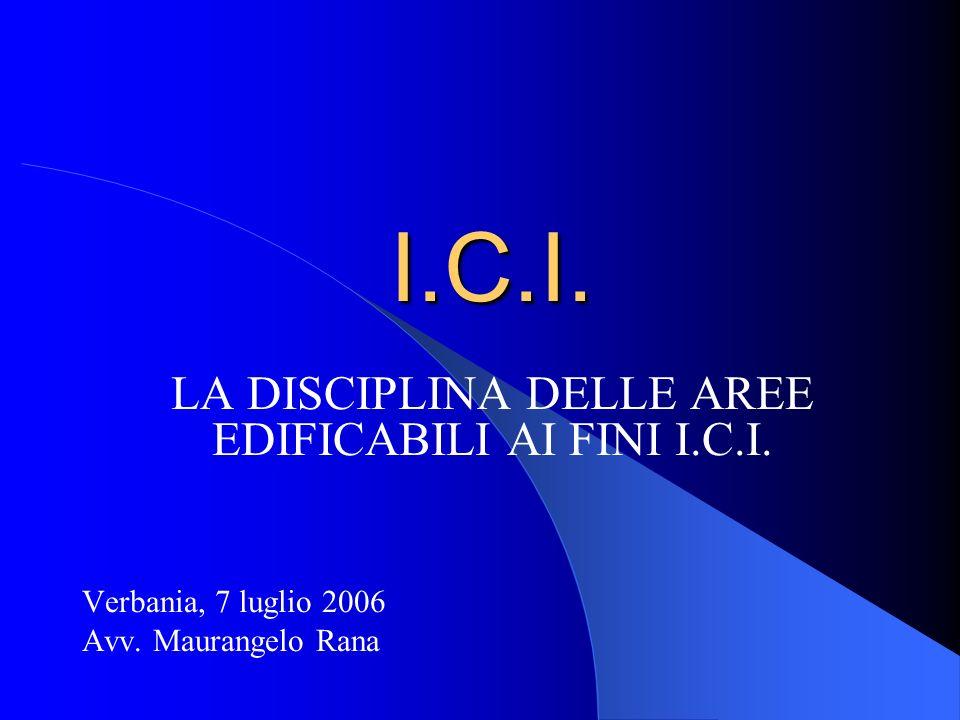 I.C.I. LA DISCIPLINA DELLE AREE EDIFICABILI AI FINI I.C.I. Verbania, 7 luglio 2006 Avv. Maurangelo Rana