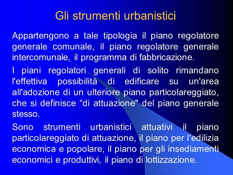 Gli strumenti urbanistici Appartengono a tale tipologia il piano regolatore generale comunale, il piano regolatore generale intercomunale, il programma di fabbricazione.