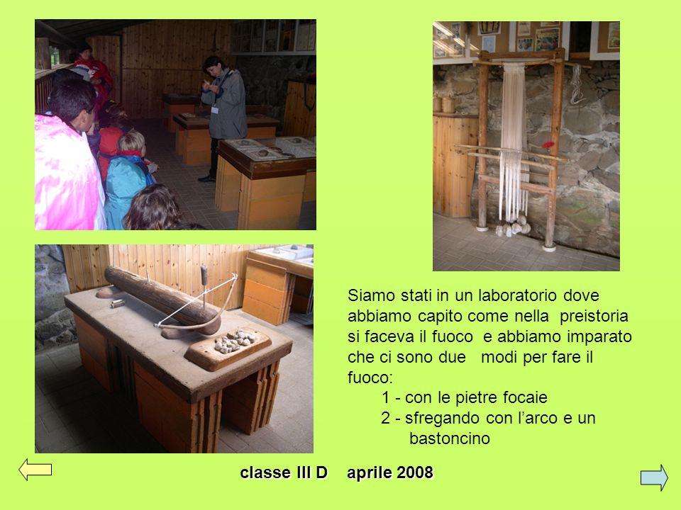classe III D aprile 2008 Siamo stati in un laboratorio dove abbiamo capito come nella preistoria si faceva il fuoco e abbiamo imparato che ci sono due