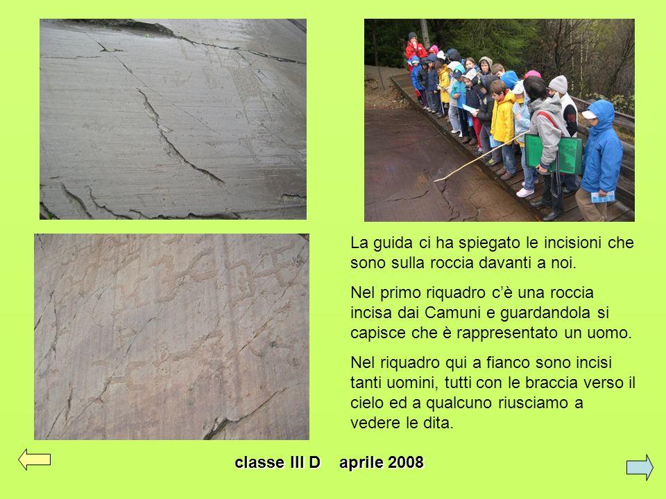 classe III D aprile 2008 La guida ci ha spiegato le incisioni che sono sulla roccia davanti a noi. Nel primo riquadro cè una roccia incisa dai Camuni