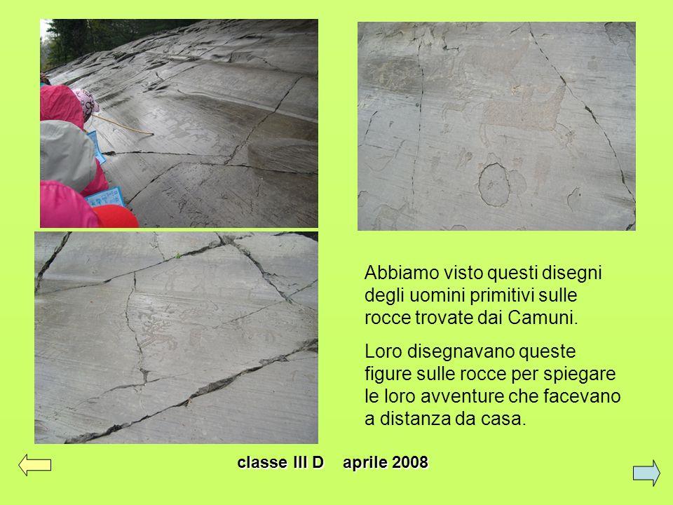 classe III D aprile 2008 Abbiamo visto questi disegni degli uomini primitivi sulle rocce trovate dai Camuni. Loro disegnavano queste figure sulle rocc