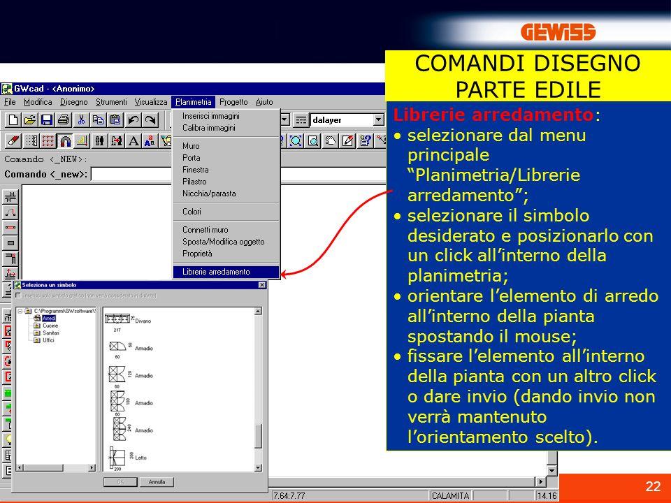 22 Librerie arredamento: selezionare dal menu principale Planimetria/Librerie arredamento; selezionare il simbolo desiderato e posizionarlo con un cli
