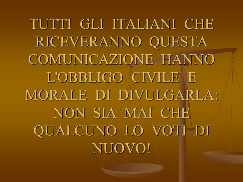 TUTTI GLI ITALIANI CHE RICEVERANNO QUESTA COMUNICAZIONE HANNO L'OBBLIGO CIVILE E MORALE DI DIVULGARLA: NON SIA MAI CHE QUALCUNO LO VOTI DI NUOVO!