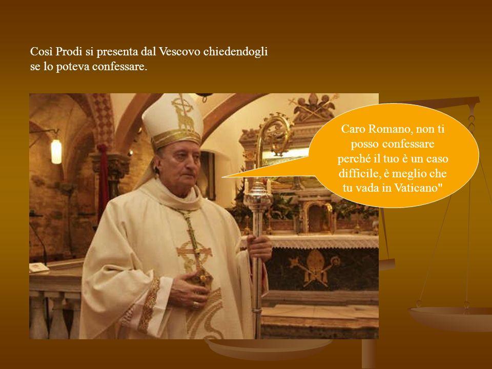 Così Prodi si presenta dal Vescovo chiedendogli se lo poteva confessare. Caro Romano, non ti posso confessare perché il tuo è un caso difficile, è meg