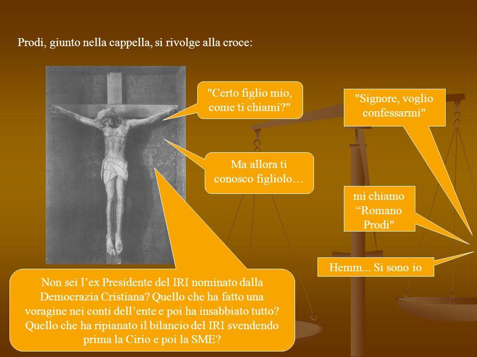 Prodi, giunto nella cappella, si rivolge alla croce: Signore, voglio confessarmi Certo figlio mio, come ti chiami mi chiamo Romano Prodi Ma allora ti conosco figliolo… Non sei lex Presidente del IRI nominato dalla Democrazia Cristiana.