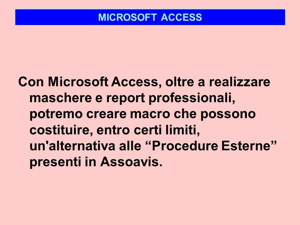 MICROSOFT ACCESS Con Microsoft Access, oltre a realizzare maschere e report professionali, potremo creare macro che possono costituire, entro certi limiti, un alternativa alle Procedure Esterne presenti in Assoavis.