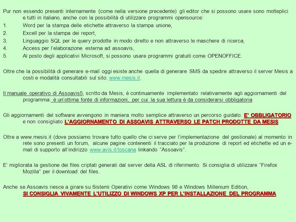 Pur non essendo presenti internamente (come nella versione precedente) gli editor che si possono usare sono molteplici e tutti in italiano, anche con la possibilità di utilizzare programmi opensource: 1.Word per la stampa delle etichette attraverso la stampa unione, 2.Excell per la stampa dei report, 3.Linguaggio SQL per le query prodotte in modo diretto e non attraverso le maschere di ricerca, 4.Access per lelaborazione esterna ad assoavis, 5.Al posto degli applicativi Microsoft, si possono usare programmi gratuiti come OPENOFFICE.