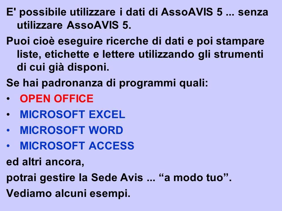 E' possibile utilizzare i dati di AssoAVIS 5... senza utilizzare AssoAVIS 5. Puoi cioè eseguire ricerche di dati e poi stampare liste, etichette e let