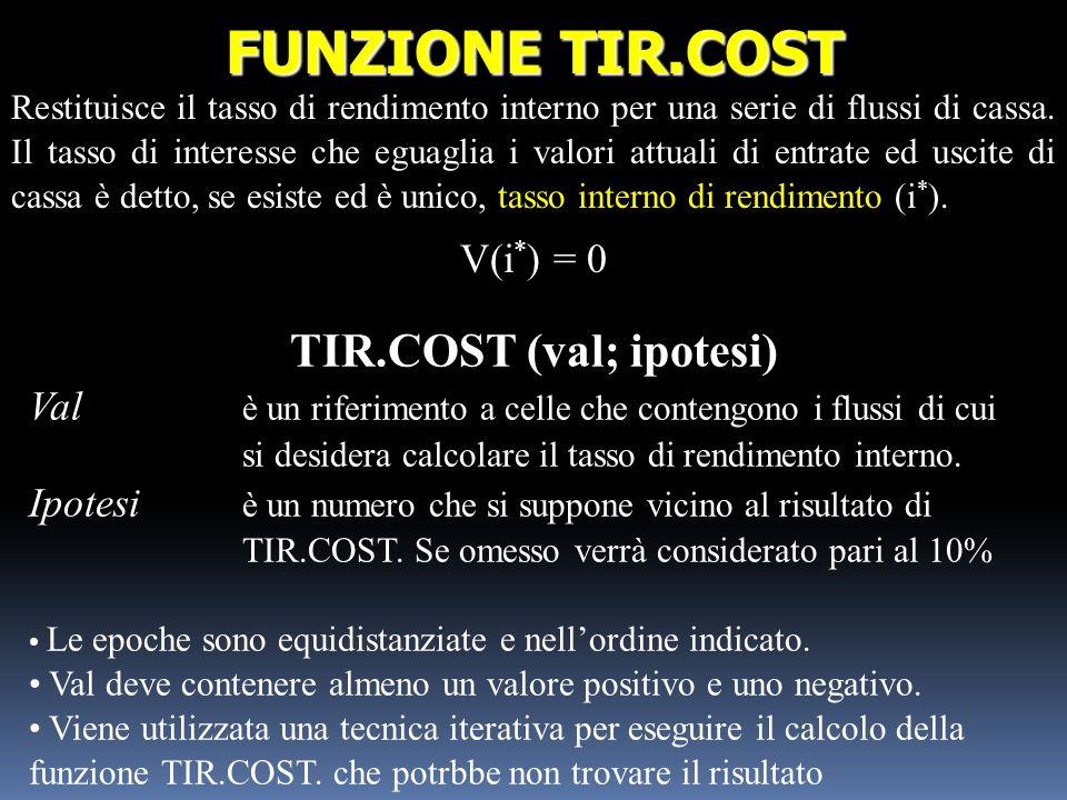 TIR.COST (val; ipotesi) Val è un riferimento a celle che contengono i flussi di cui si desidera calcolare il tasso di rendimento interno. Ipotesi è un