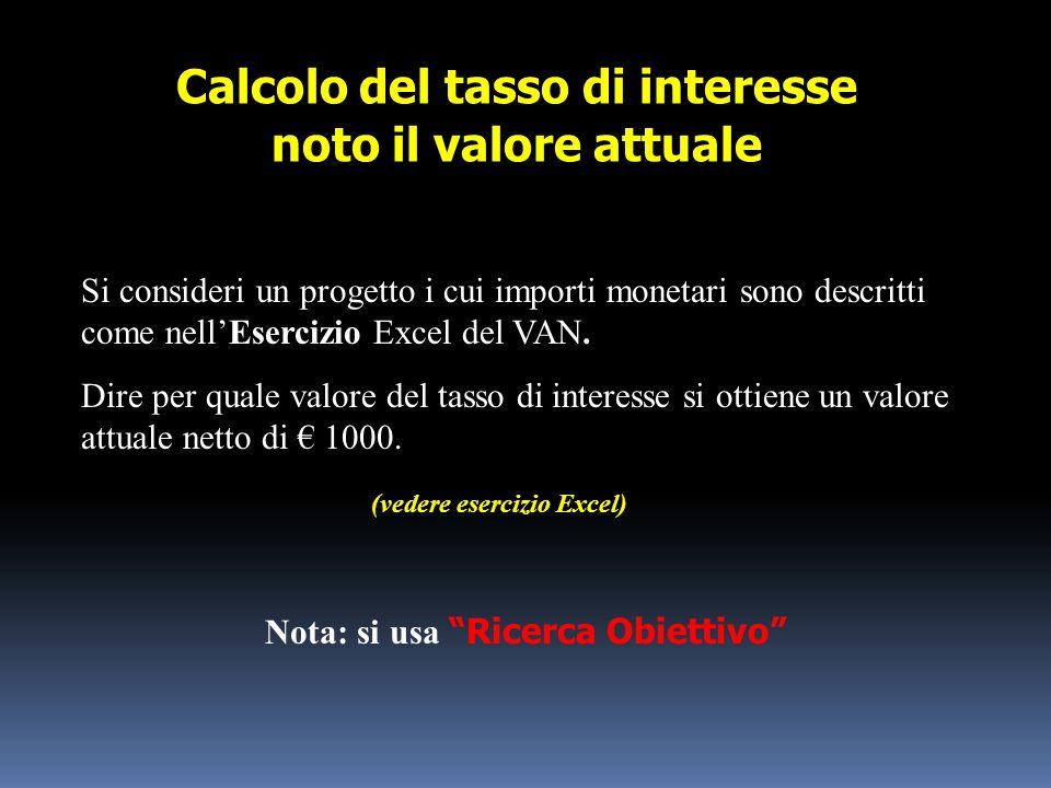 Calcolo del tasso di interesse noto il valore attuale Si consideri un progetto i cui importi monetari sono descritti come nellEsercizio Excel del VAN.