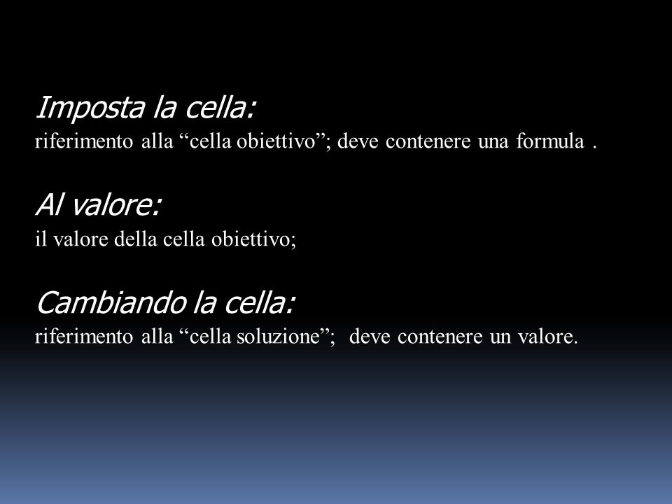 Imposta la cella: riferimento alla cella obiettivo; deve contenere una formula. Al valore: il valore della cella obiettivo; Cambiando la cella: riferi